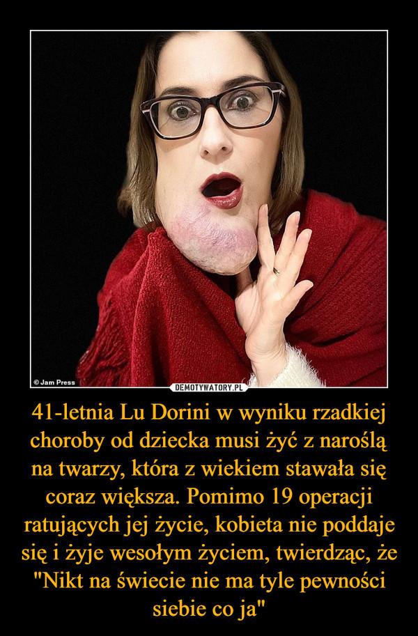 """41-letnia Lu Dorini w wyniku rzadkiej choroby od dziecka musi żyć z naroślą na twarzy, która z wiekiem stawała się coraz większa. Pomimo 19 operacji ratujących jej życie, kobieta nie poddaje się i żyje wesołym życiem, twierdząc, że """"Nikt na świecie nie ma tyle pewności siebie co ja"""" –"""