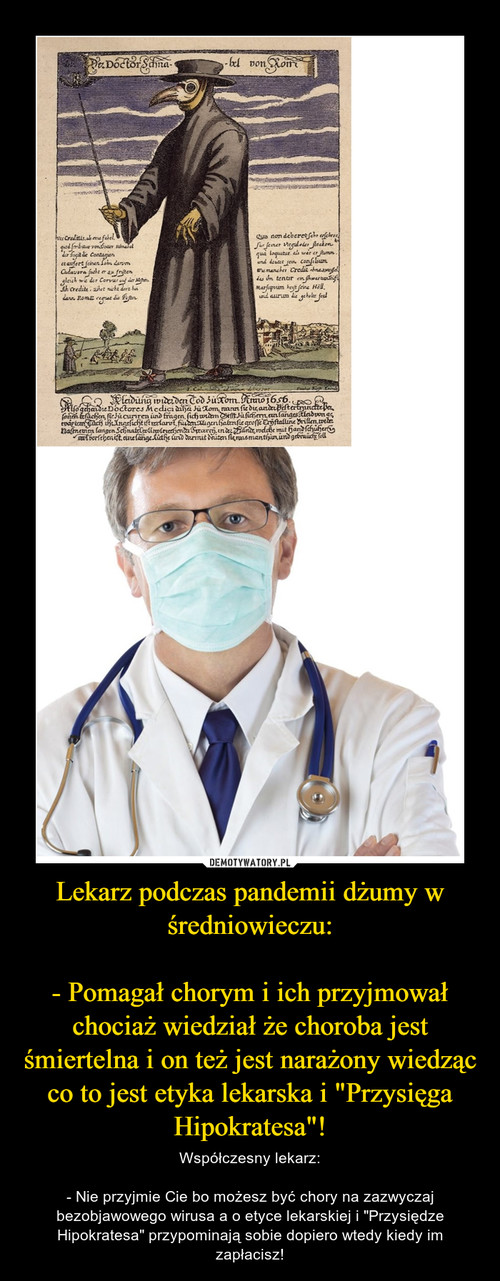 """Lekarz podczas pandemii dżumy w średniowieczu:  - Pomagał chorym i ich przyjmował chociaż wiedział że choroba jest śmiertelna i on też jest narażony wiedząc co to jest etyka lekarska i """"Przysięga Hipokratesa""""!"""