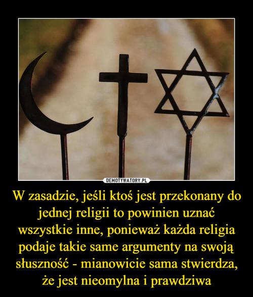 W zasadzie, jeśli ktoś jest przekonany do jednej religii to powinien uznać wszystkie inne, ponieważ każda religia podaje takie same argumenty na swoją słuszność - mianowicie sama stwierdza, że jest nieomylna i prawdziwa