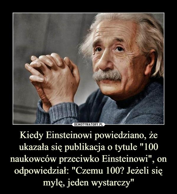 """Kiedy Einsteinowi powiedziano, że ukazała się publikacja o tytule """"100 naukowców przeciwko Einsteinowi"""", on odpowiedział: """"Czemu 100? Jeżeli się mylę, jeden wystarczy"""" –"""