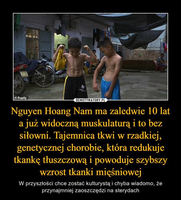 Nguyen Hoang Nam ma zaledwie 10 lat a już widoczną muskulaturą i to bez siłowni. Tajemnica tkwi w rzadkiej, genetycznej chorobie, która redukuje tkankę tłuszczową i powoduje szybszy wzrost tkanki mięśniowej – W przyszłości chce zostać kulturystą i chyba wiadomo, że przynajmniej zaoszczędzi na sterydach