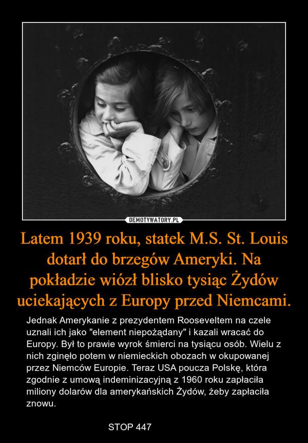 """Latem 1939 roku, statek M.S. St. Louis dotarł do brzegów Ameryki. Na pokładzie wiózł blisko tysiąc Żydów uciekających z Europy przed Niemcami. – Jednak Amerykanie z prezydentem Rooseveltem na czele uznali ich jako """"element niepożądany"""" i kazali wracać do Europy. Był to prawie wyrok śmierci na tysiącu osób. Wielu z nich zginęło potem w niemieckich obozach w okupowanej przez Niemców Europie. Teraz USA poucza Polskę, która zgodnie z umową indeminizacyjną z 1960 roku zapłaciła miliony dolarów dla amerykańskich Żydów, żeby zapłaciła znowu.                               STOP 447"""