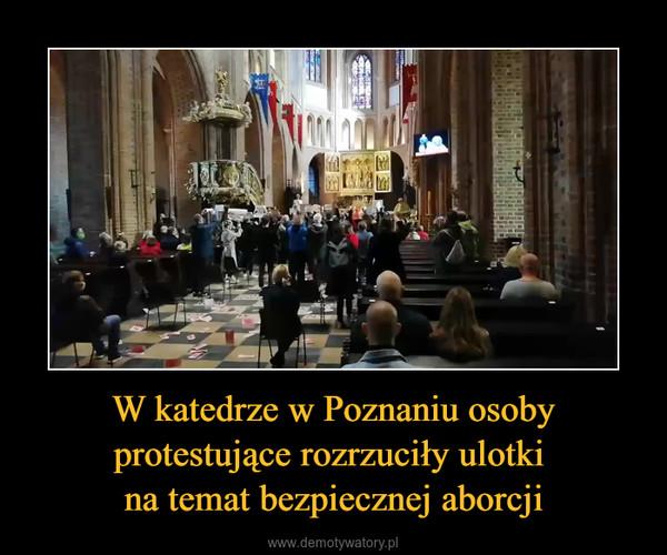 W katedrze w Poznaniu osoby protestujące rozrzuciły ulotki na temat bezpiecznej aborcji –
