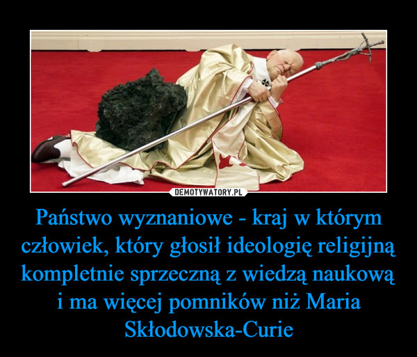 Państwo wyznaniowe - kraj w którym człowiek, który głosił ideologię religijną kompletnie sprzeczną z wiedzą naukową i ma więcej pomników niż Maria Skłodowska-Curie –