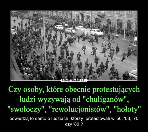 """Czy osoby, które obecnie protestujących ludzi wyzywają od """"chuliganów"""", """"swołoczy"""", """"rewolucjonistów"""", """"hołoty"""""""