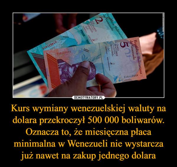 Kurs wymiany wenezuelskiej waluty na dolara przekroczył 500 000 boliwarów. Oznacza to, że miesięczna płaca minimalna w Wenezueli nie wystarcza już nawet na zakup jednego dolara –