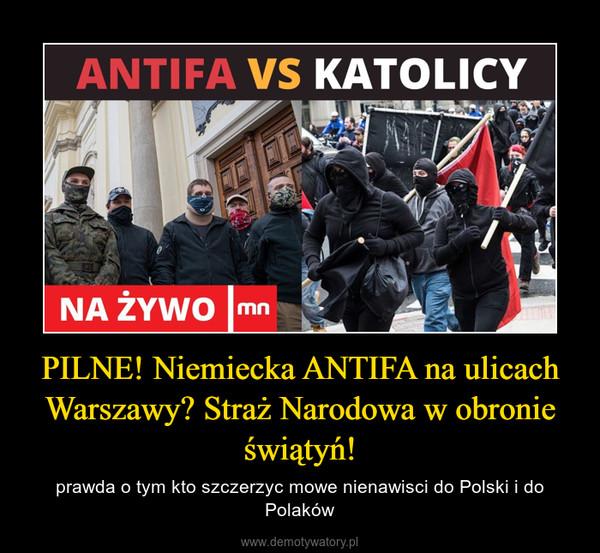 PILNE! Niemiecka ANTIFA na ulicach Warszawy? Straż Narodowa w obronie świątyń! – prawda o tym kto szczerzyc mowe nienawisci do Polski i do Polaków
