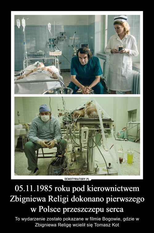 05.11.1985 roku pod kierownictwem Zbigniewa Religi dokonano pierwszego w Polsce przeszczepu serca