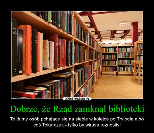 Dobrze, że Rząd zamknął biblioteki