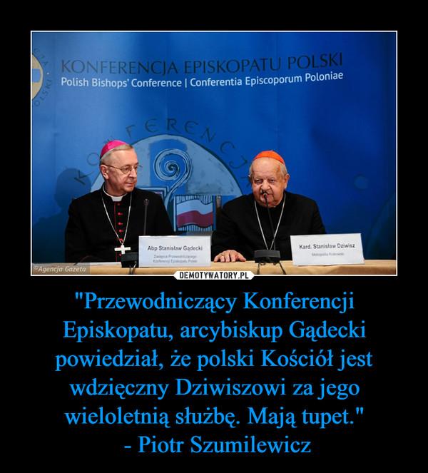 """""""Przewodniczący Konferencji Episkopatu, arcybiskup Gądecki powiedział, że polski Kościół jest wdzięczny Dziwiszowi za jego wieloletnią służbę. Mają tupet."""" - Piotr Szumilewicz –"""