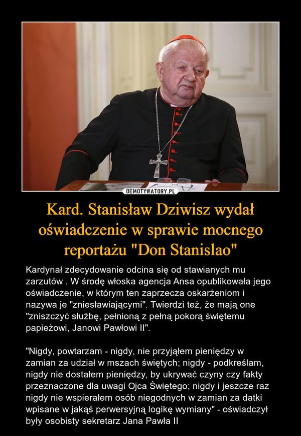 """Kard. Stanisław Dziwisz wydał oświadczenie w sprawie mocnego reportażu """"Don Stanislao"""" – Kardynał zdecydowanie odcina się od stawianych mu zarzutów . W środę włoska agencja Ansa opublikowała jego oświadczenie, w którym ten zaprzecza oskarżeniom i nazywa je """"zniesławiającymi"""". Twierdzi też, że mają one """"zniszczyć służbę, pełnioną z pełną pokorą świętemu papieżowi, Janowi Pawłowi II"""".""""Nigdy, powtarzam - nigdy, nie przyjąłem pieniędzy w zamian za udział w mszach świętych; nigdy - podkreślam, nigdy nie dostałem pieniędzy, by ukrywać czyny czy fakty przeznaczone dla uwagi Ojca Świętego; nigdy i jeszcze raz nigdy nie wspierałem osób niegodnych w zamian za datki wpisane w jakąś perwersyjną logikę wymiany"""" - oświadczył były osobisty sekretarz Jana Pawła II"""