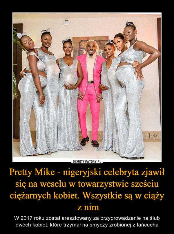 Pretty Mike - nigeryjski celebryta zjawił się na weselu w towarzystwie sześciu ciężarnych kobiet. Wszystkie są w ciąży z nim – W 2017 roku został aresztowany za przyprowadzenie na ślub dwóch kobiet, które trzymał na smyczy zrobionej z łańcucha