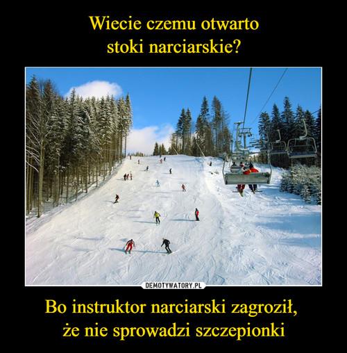 Wiecie czemu otwarto stoki narciarskie? Bo instruktor narciarski zagroził,  że nie sprowadzi szczepionki