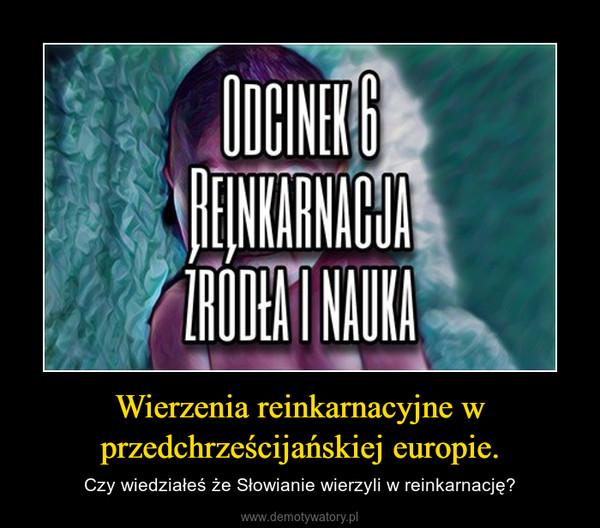 Wierzenia reinkarnacyjne w przedchrześcijańskiej europie. – Czy wiedziałeś że Słowianie wierzyli w reinkarnację?