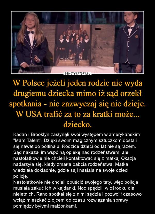 """W Polsce jeżeli jeden rodzic nie wyda drugiemu dziecka mimo iż sąd orzekł spotkania - nic zazwyczaj się nie dzieje. W USA trafić za to za kratki może... dziecko. – Kadan i Brooklyn zasłynęli swoi występem w amerykańskim """"Mam Talent"""". Dzięki swoim magicznym sztuczkom dostali się nawet do półfinału. Rodzice dzieci od lat nie są razem. Sąd nakazał im wspólną opiekę nad rodzeństwem, ale nastolatkowie nie chcieli kontaktować się z matką. Okazja nadarzyła się, kiedy zmarła babcia rodzeństwa. Matka wiedziała dokładnie, gdzie są i nasłała na swoje dzieci policję. Nastolatkowie nie chcieli opuścić swojego taty, więc policja musiała zakuć ich w kajdanki. Noc spędzili w ośrodku dla nieletnich. Rano spotkał się z nimi sędzia i pozwolił czasowo wciąż mieszkać z ojcem do czasu rozwiązania sprawy pomiędzy byłymi małżonkami."""