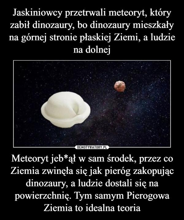 Meteoryt jeb*ął w sam środek, przez co Ziemia zwinęła się jak pieróg zakopując dinozaury, a ludzie dostali się na powierzchnię. Tym samym Pierogowa Ziemia to idealna teoria –