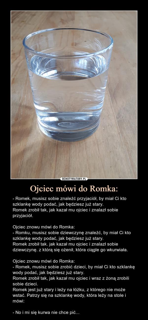 Ojciec mówi do Romka: – - Romek, musisz sobie znaleźć przyjaciół, by miał Ci kto szklankę wody podać, jak będziesz już stary.Romek zrobił tak, jak kazał mu ojciec i znalazł sobie przyjaciół.Ojciec znowu mówi do Romka:- Romku, musisz sobie dziewczynę znaleźć, by miał Ci kto szklankę wody podać, jak będziesz już stary.Romek zrobił tak. jak kazał mu ojciec i znalazł sobie dziewczynę. z którą się ożenił, która ciągle go wkurwiała.Ojciec znowu mówi do Romka:- Romek, musisz sobie zrobić dzieci, by miał Ci kto szklankę wody podać, jak będziesz już stary.Romek zrobił tak, jak kazał mu ojciec i wraz z żoną zrobili sobie dzieci.Romek jest już stary i leży na łóżku, z którego nie może wstać. Patrzy się na szklankę wody, która leży na stole i mówi:- No i mi się kurwa nie chce pić... - Romek, musisz sobie znaleźć przyjaciół, by miał Ci kto szklankę wody podać jak będziesz już stary Romek zrobił tak jak kazał mu ojciec i znalazł sobie przyjaciółOjciec znowu mówi do Romka:- Romku, musisz sobie dziewczynę znaleźć, by miał Ci kto szklankę wody podać jak będziesz już stary. Romek zrobił tak jak kazał mu ojciec i znalazł sobie dziewczynę z którą się ożenił, która ciągle go wkurwiałaOjciec znowu mówi do Romka:- Romek, musisz sobie zrobić dzieci, by miał Ci kto szklankę wody podać jak będziesz już stary Romek zrobił tak jak kazał mu ojciec i wraz z żoną zrobili sobie dzieci,Romek jest już stary i leży na łóżku, z którego nie może wstać. Patrzy się na szklankę wody która leży na stole i mówi:- No i mi się kurwa nie chce pić....