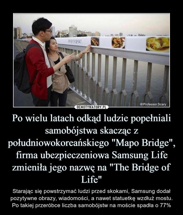 """Po wielu latach odkąd ludzie popełniali samobójstwa skacząc z południowokoreańskiego """"Mapo Bridge"""", firma ubezpieczeniowa Samsung Life zmieniła jego nazwę na """"The Bridge of Life"""" – Starając się powstrzymać ludzi przed skokami, Samsung dodał pozytywne obrazy, wiadomości, a nawet statuetkę wzdłuż mostu.Po takiej przeróbce liczba samobójstw na moście spadła o 77%"""