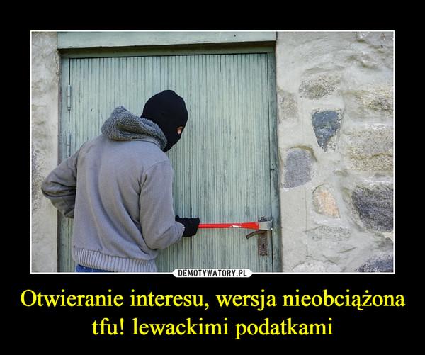 Otwieranie interesu, wersja nieobciążona tfu! lewackimi podatkami –