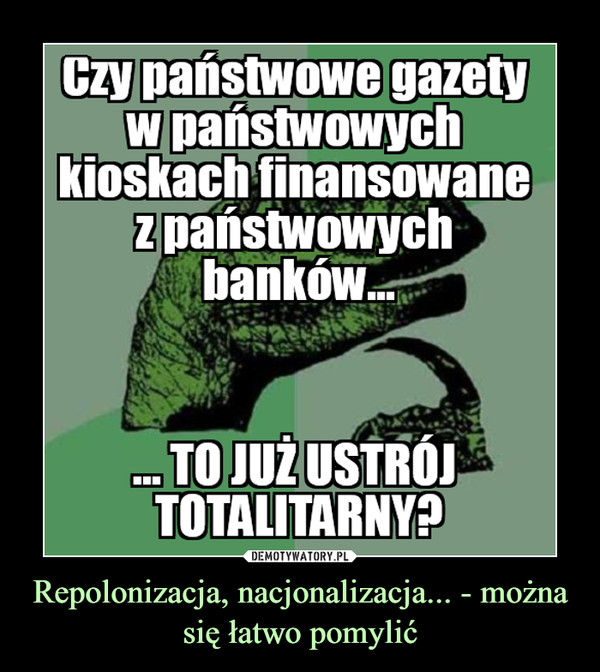 Repolonizacja, nacjonalizacja... - można się łatwo pomylić –