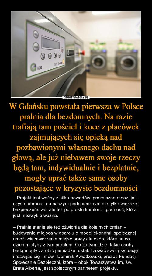 W Gdańsku powstała pierwsza w Polsce pralnia dla bezdomnych. Na razie trafiają tam pościel i koce z placówek zajmujących się opieką nad pozbawionymi własnego dachu nad głową, ale już niebawem swoje rzeczy będą tam, indywidualnie i bezpłatnie, mogły uprać także same osoby pozostające w kryzysie bezdomności