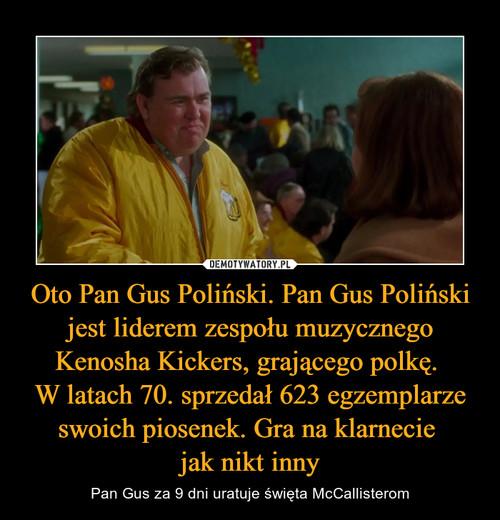 Oto Pan Gus Poliński. Pan Gus Poliński jest liderem zespołu muzycznego Kenosha Kickers, grającego polkę.  W latach 70. sprzedał 623 egzemplarze swoich piosenek. Gra na klarnecie  jak nikt inny