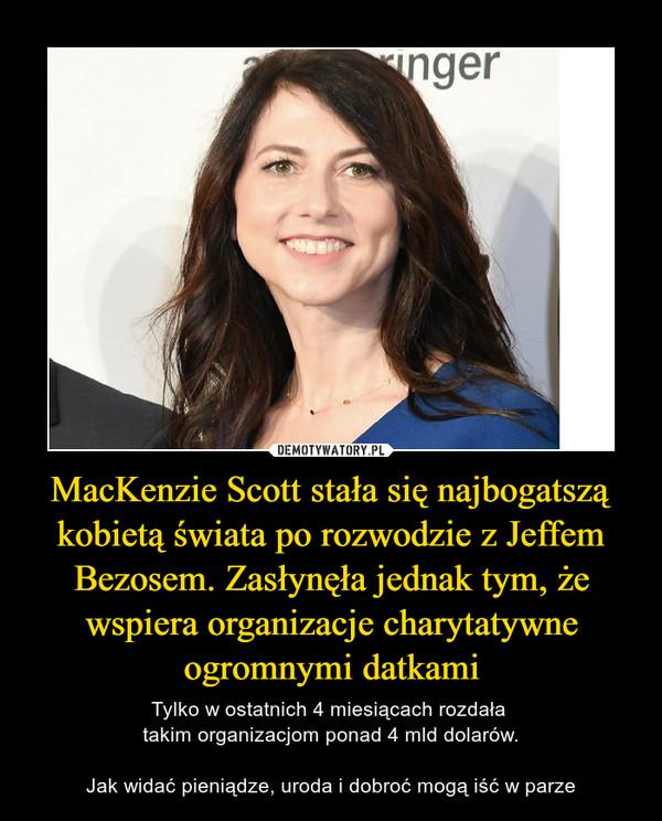MacKenzie Scott stała się najbogatszą kobietą świata po rozwodzie z Jeffem Bezosem. Zasłynęła jednak tym, że wspiera organizacje charytatywne ogromnymi datkami – Tylko w ostatnich 4 miesiącach rozdała takim organizacjom ponad 4 mld dolarów.Jak widać pieniądze, uroda i dobroć mogą iść w parze