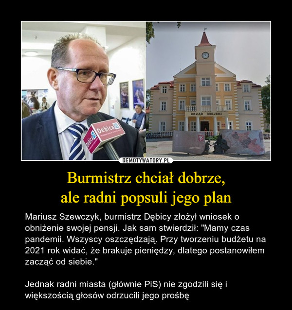 """Burmistrz chciał dobrze,ale radni popsuli jego plan – Mariusz Szewczyk, burmistrz Dębicy złożył wniosek o obniżenie swojej pensji. Jak sam stwierdził: """"Mamy czas pandemii. Wszyscy oszczędzają. Przy tworzeniu budżetu na 2021 rok widać, że brakuje pieniędzy, dlatego postanowiłem zacząć od siebie.""""Jednak radni miasta (głównie PiS) nie zgodzili się i większością głosów odrzucili jego prośbę"""