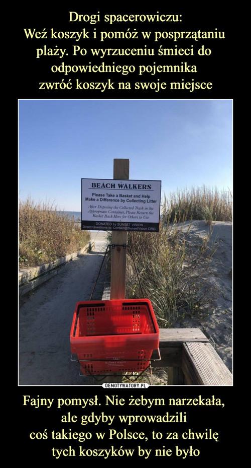 Drogi spacerowiczu: Weź koszyk i pomóż w posprzątaniu  plaży. Po wyrzuceniu śmieci do  odpowiedniego pojemnika  zwróć koszyk na swoje miejsce Fajny pomysł. Nie żebym narzekała,  ale gdyby wprowadzili  coś takiego w Polsce, to za chwilę  tych koszyków by nie było