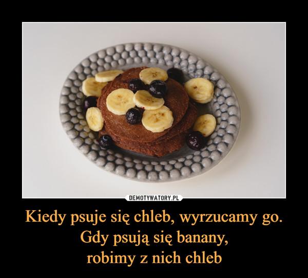 Kiedy psuje się chleb, wyrzucamy go. Gdy psują się banany,robimy z nich chleb –