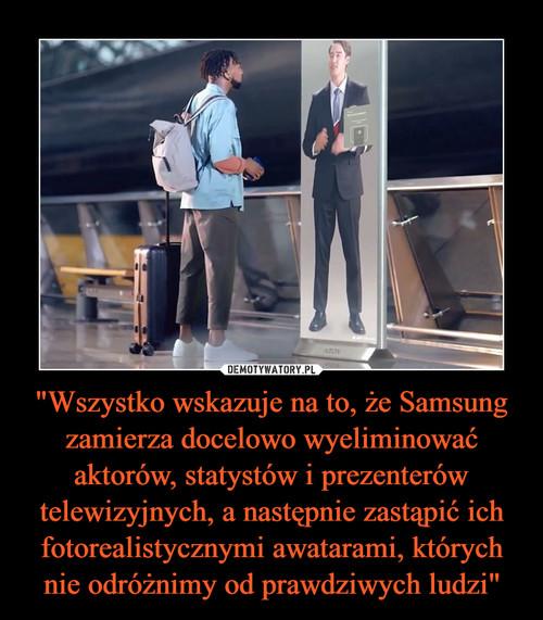 """""""Wszystko wskazuje na to, że Samsung zamierza docelowo wyeliminować aktorów, statystów i prezenterów telewizyjnych, a następnie zastąpić ich fotorealistycznymi awatarami, których nie odróżnimy od prawdziwych ludzi"""""""