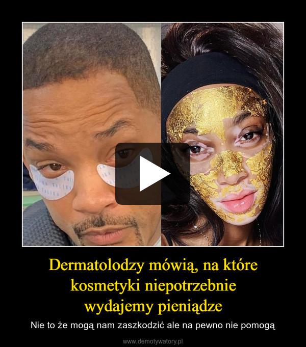 Dermatolodzy mówią, na które kosmetyki niepotrzebniewydajemy pieniądze – Nie to że mogą nam zaszkodzić ale na pewno nie pomogą