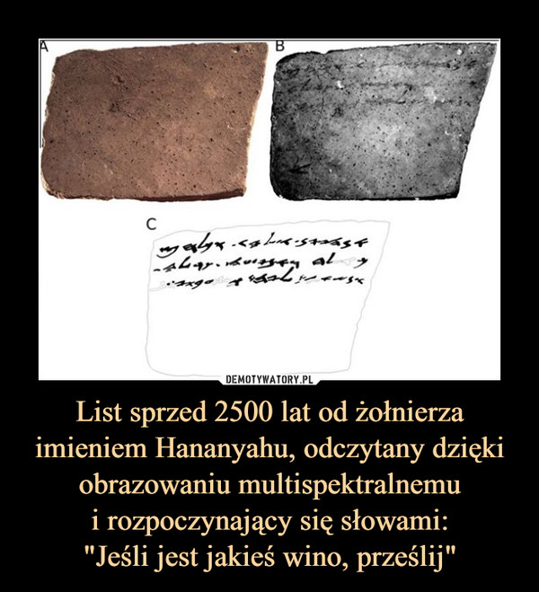 """List sprzed 2500 lat od żołnierza imieniem Hananyahu, odczytany dzięki obrazowaniu multispektralnemui rozpoczynający się słowami:""""Jeśli jest jakieś wino, prześlij"""" –"""