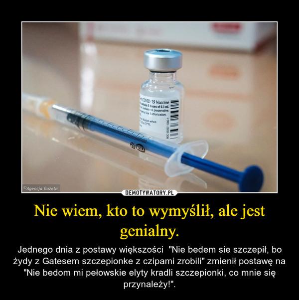 """Nie wiem, kto to wymyślił, ale jest genialny. – Jednego dnia z postawy większości  """"Nie bedem sie szczepił, bo żydy z Gatesem szczepionke z czipami zrobili"""" zmienił postawę na """"Nie bedom mi pełowskie elyty kradli szczepionki, co mnie się przynależy!""""."""