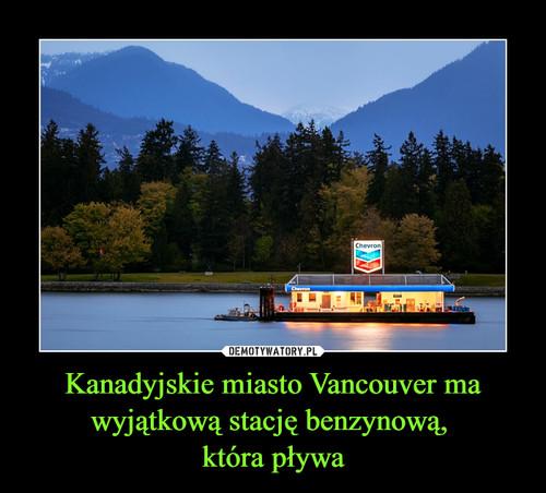 Kanadyjskie miasto Vancouver ma wyjątkową stację benzynową,  która pływa