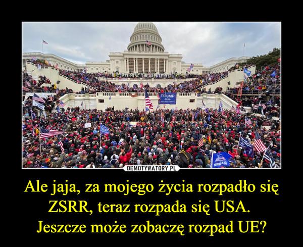 Ale jaja, za mojego życia rozpadło się ZSRR, teraz rozpada się USA. Jeszcze może zobaczę rozpad UE? –