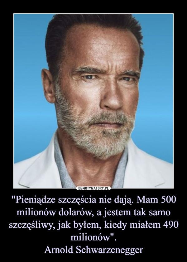 """""""Pieniądze szczęścia nie dają. Mam 500 milionów dolarów, a jestem tak samo szczęśliwy, jak byłem, kiedy miałem 490 milionów"""".Arnold Schwarzenegger –"""