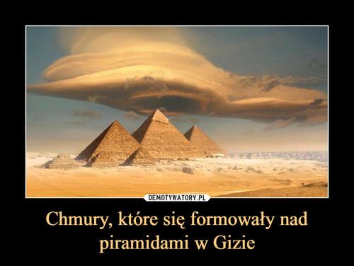 Chmury, które się formowały nad piramidami w Gizie