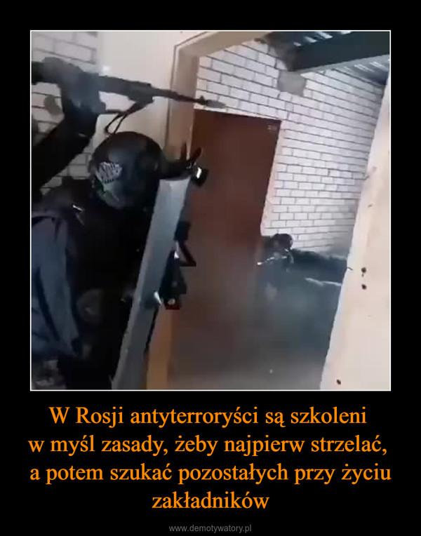 W Rosji antyterroryści są szkoleni w myśl zasady, żeby najpierw strzelać, a potem szukać pozostałych przy życiu zakładników –