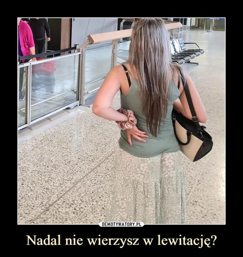 Nadal nie wierzysz w lewitację?