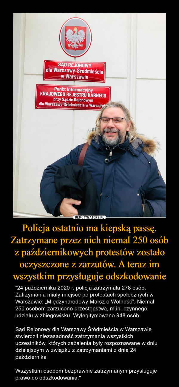 """Policja ostatnio ma kiepską passę. Zatrzymane przez nich niemal 250 osób z październikowych protestów zostało oczyszczone z zarzutów. A teraz im wszystkim przysługuje odszkodowanie – """"24 października 2020 r. policja zatrzymała 278 osób. Zatrzymania miały miejsce po protestach społecznych w Warszawie: """"Międzynarodowy Marsz o Wolność"""". Niemal 250 osobom zarzucono przestępstwa, m.in. czynnego udziału w zbiegowisku. Wylegitymowano 948 osób.Sąd Rejonowy dla Warszawy Śródmieścia w Warszawie stwierdził niezasadność zatrzymania wszystkich uczestników, których zażalenia były rozpoznawane w dniu dzisiejszym w związku z zatrzymaniami z dnia 24 października Wszystkim osobom bezprawnie zatrzymanym przysługuje prawo do odszkodowania."""""""