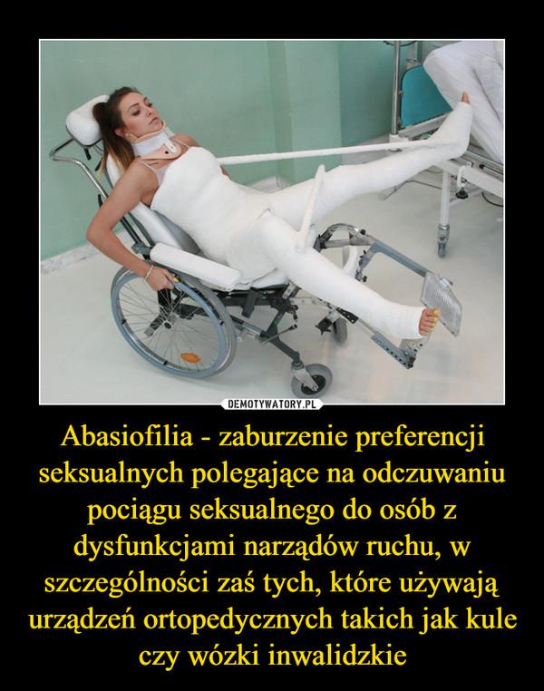 Abasiofilia - zaburzenie preferencji seksualnych polegające na odczuwaniu pociągu seksualnego do osób z dysfunkcjami narządów ruchu, w szczególności zaś tych, które używają urządzeń ortopedycznych takich jak kule czy wózki inwalidzkie –