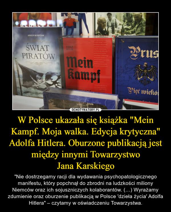 """W Polsce ukazała się książka """"Mein Kampf. Moja walka. Edycja krytyczna"""" Adolfa Hitlera. Oburzone publikacją jest między innymi TowarzystwoJana Karskiego – """"Nie dostrzegamy racji dla wydawania psychopatologicznego manifestu, który popchnął do zbrodni na ludzkości miliony Niemców oraz ich sojuszniczych kolaborantów. (…) Wyrażamy zdumienie oraz oburzenie publikacją w Polsce 'dzieła życia' Adolfa Hitlera"""" – czytamy w oświadczeniu Towarzystwa."""