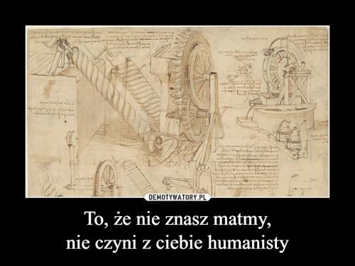 To, że nie znasz matmy, nie czyni z ciebie humanisty