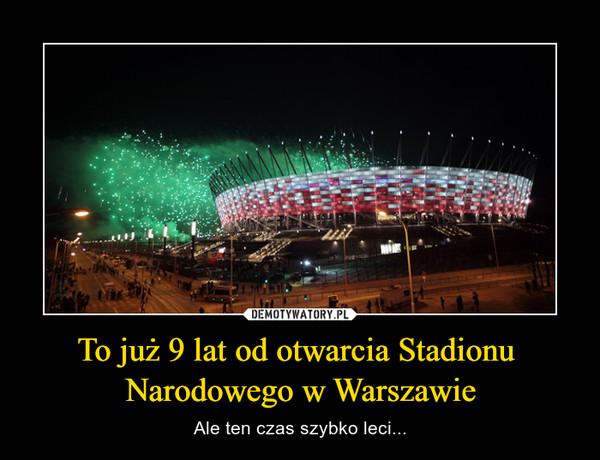 To już 9 lat od otwarcia Stadionu Narodowego w Warszawie – Ale ten czas szybko leci...