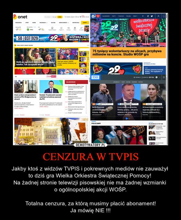 CENZURA W TVPIS – Jakby ktoś z widzów TVPIS i pokrewnych mediów nie zauważył to dziś gra Wielka Orkiestra Świątecznej Pomocy! Na żadnej stronie telewizji pisowskiej nie ma żadnej wzmianki o ogólnopolskiej akcji WOŚP.Totalna cenzura, za którą musimy płacić abonament!Ja mówię NIE !!!