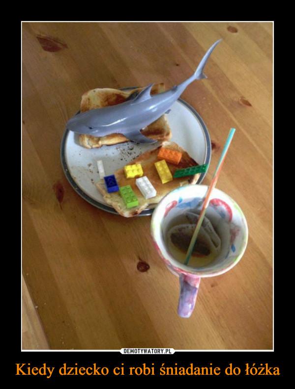 Kiedy dziecko ci robi śniadanie do łóżka –