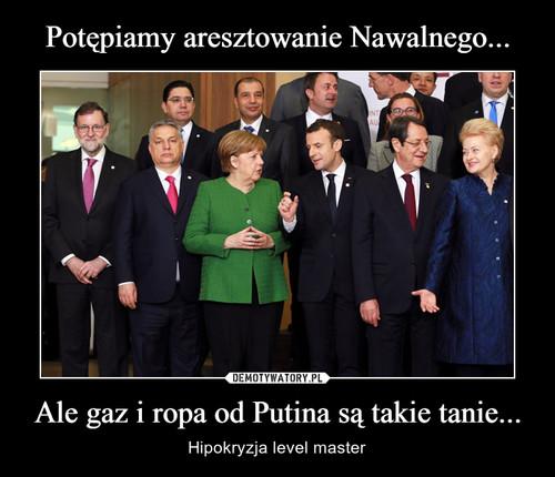 Potępiamy aresztowanie Nawalnego... Ale gaz i ropa od Putina są takie tanie...