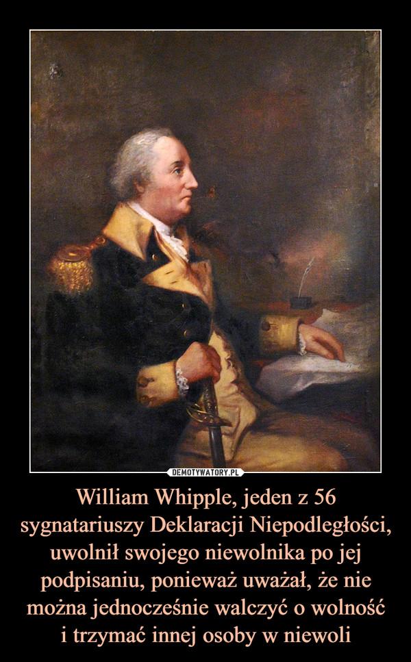 William Whipple, jeden z 56 sygnatariuszy Deklaracji Niepodległości, uwolnił swojego niewolnika po jej podpisaniu, ponieważ uważał, że nie można jednocześnie walczyć o wolnośći trzymać innej osoby w niewoli –