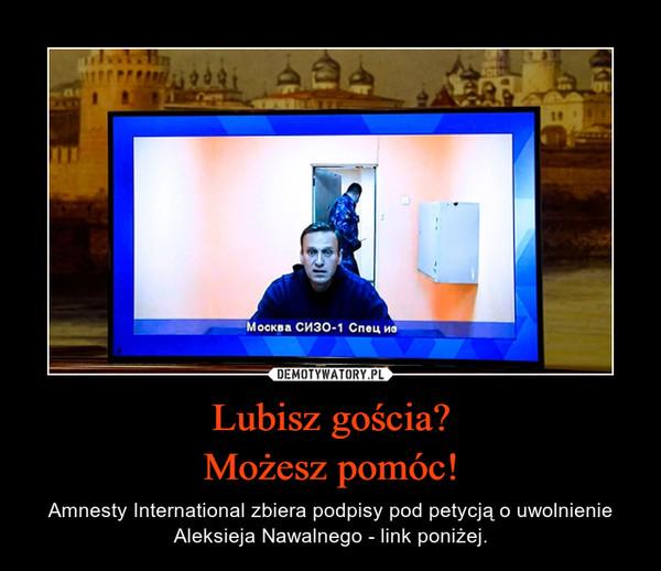 Lubisz gościa?Możesz pomóc! – Amnesty International zbiera podpisy pod petycją o uwolnienie Aleksieja Nawalnego - link poniżej.